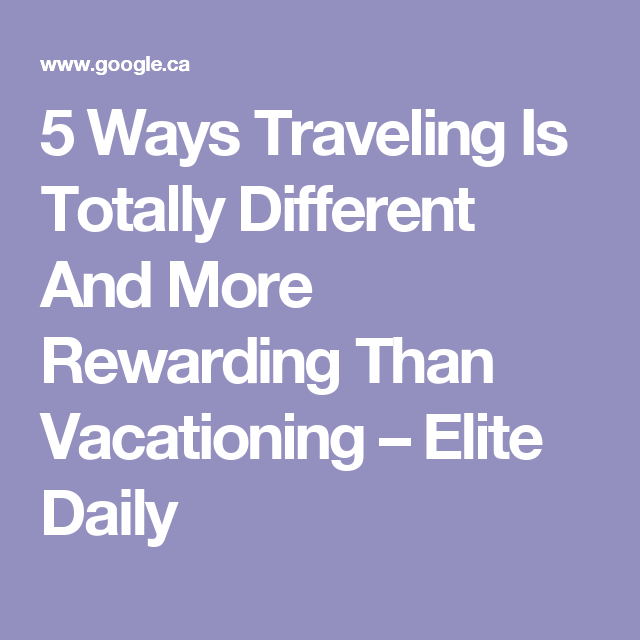 5 Ways Traveling Is Totally Different And More Rewarding Than Vacationing – Elite Daily