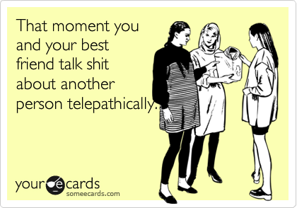 That moment you and your best friend talk shit about another person telepathically.