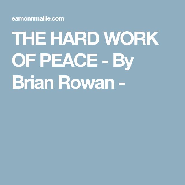 THE HARD WORK OF PEACE - By Brian Rowan -