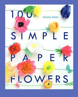 100 Simple Paper Flowers By Kelsey Elam Review The Papercraft