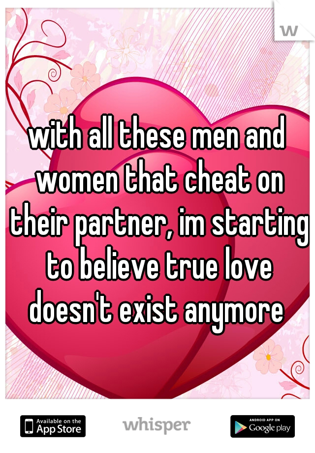 with all these men and women that cheat on their partner, im ...