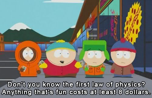 I've quoted this a million times. Don't you know the first law of physics? Anything that's fun costs at least 8 dollars.