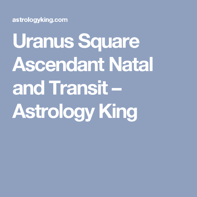 Uranus Square Ascendant Natal And Transit Astrology King Learn Astrology Astrology Uranus