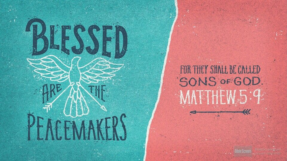 Blessed are the peacemakers for they shall be called sons of God. Mt 5:9