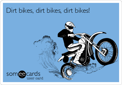 Dirt bikes, dirt bikes, dirt bikes!