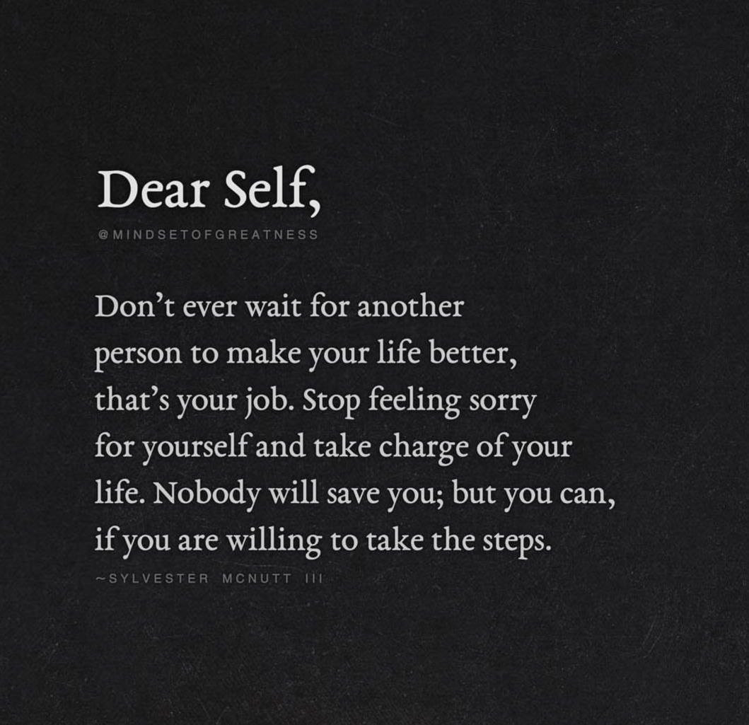 Dear Self Don T Ever Wait For Another Person To Make Your Life Better That S Your Job Stop Good Person Quotes Feeling Sorry For Yourself Be Yourself Quotes