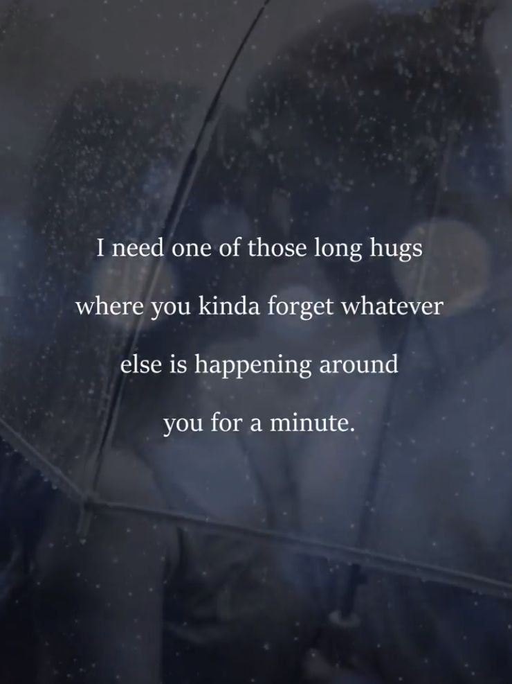I Need One Of Those Long Hugs Where You Kinds Forget Whatever Else