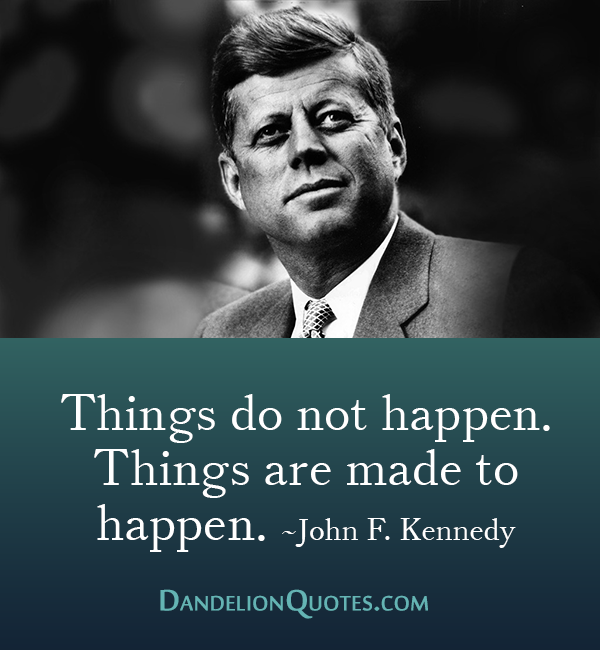 John F Kennedy Death Quotes: Things Do Not Happen. Things Are Made To Happen. ~John F