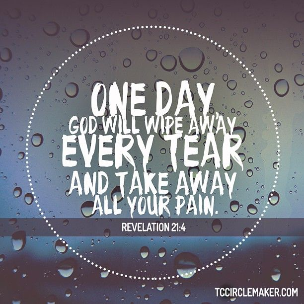 One Day God Will Wipe Away Every Tear And Take Away All Your Pain