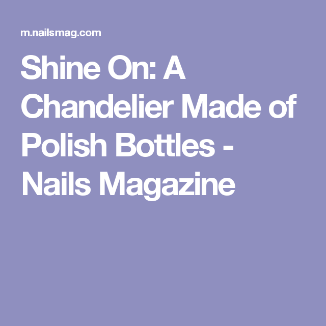 Shine On: A Chandelier Made of Polish Bottles - Nails Magazine