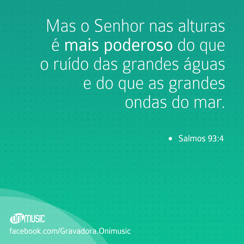 """""""Mas o Senhor nas alturas é mais poderoso do que o ruído das  grandes águas e do que as grandes ondas do mar."""" {Salmos 93:4}"""