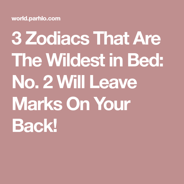 3 Zodiacs That Are The Wildest In Bed No 2 Will Leave Marks On Your Back Libra And Cancer