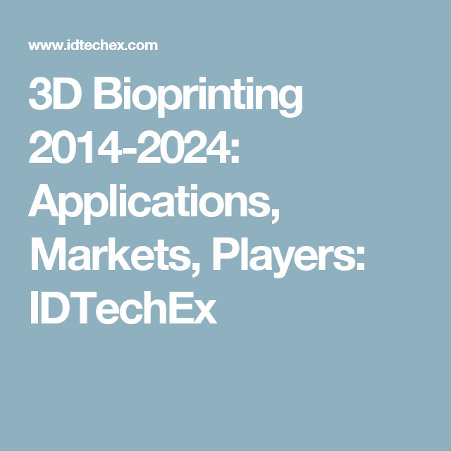 3D Bioprinting 2014-2024: Applications, Markets, Players: IDTechEx