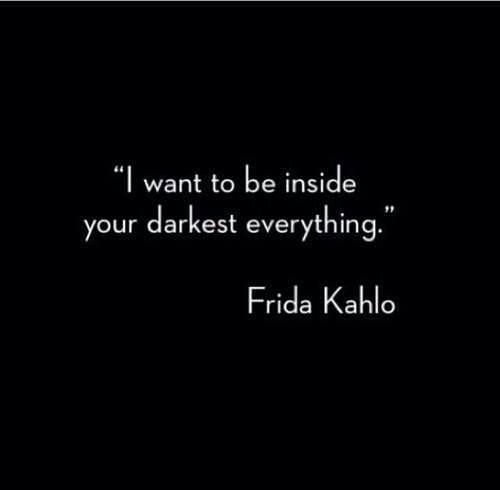 Frida Kahlo Love Quotes Inspiration I Want To Be Inside Your Darkest Everything Frida Kahlo  A Tad