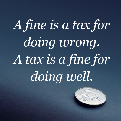 """A fine is tax for doing wrong. A tax is a fine for doing well."" - unknown"