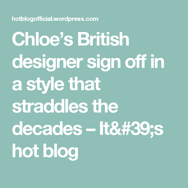 Chloe's British designer sign off in a style that straddles the decades – It's hot blog