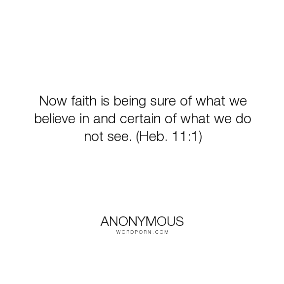 """Anonymous - """"Now faith is being sure of what we believe in and certain of what we do not see...."""". religion"""