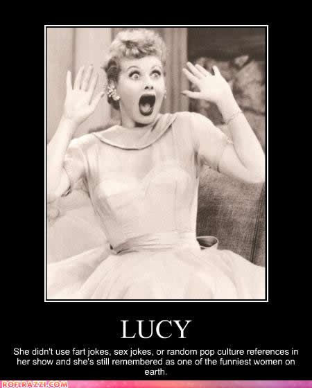 Times have changed....and sometimes not for the best.....isn't it sad that we have to be rude and crude to be considered funny.....kind of makes you wonder doesn't it.....I miss that era when things were a little more sweet and innocent.  Lucy....I miss you.