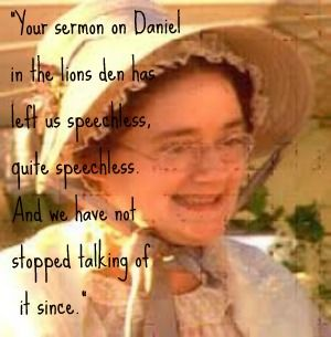 """""""Your sermon on Daniel in the lions den has left us speechless, quite speechless.  And we have not stopped talking of it since.""""  Miss Bates in Emma"""