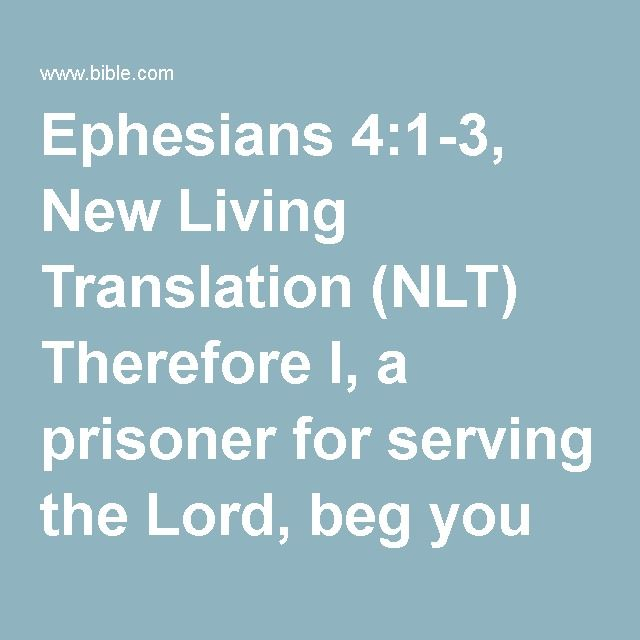 Ephesians 4:1-3, New Living Translation (NLT) Therefore I, a prisoner for serving the Lord, beg you to lead a life worthy of your calling, for you have been called by God. Always be humble and...