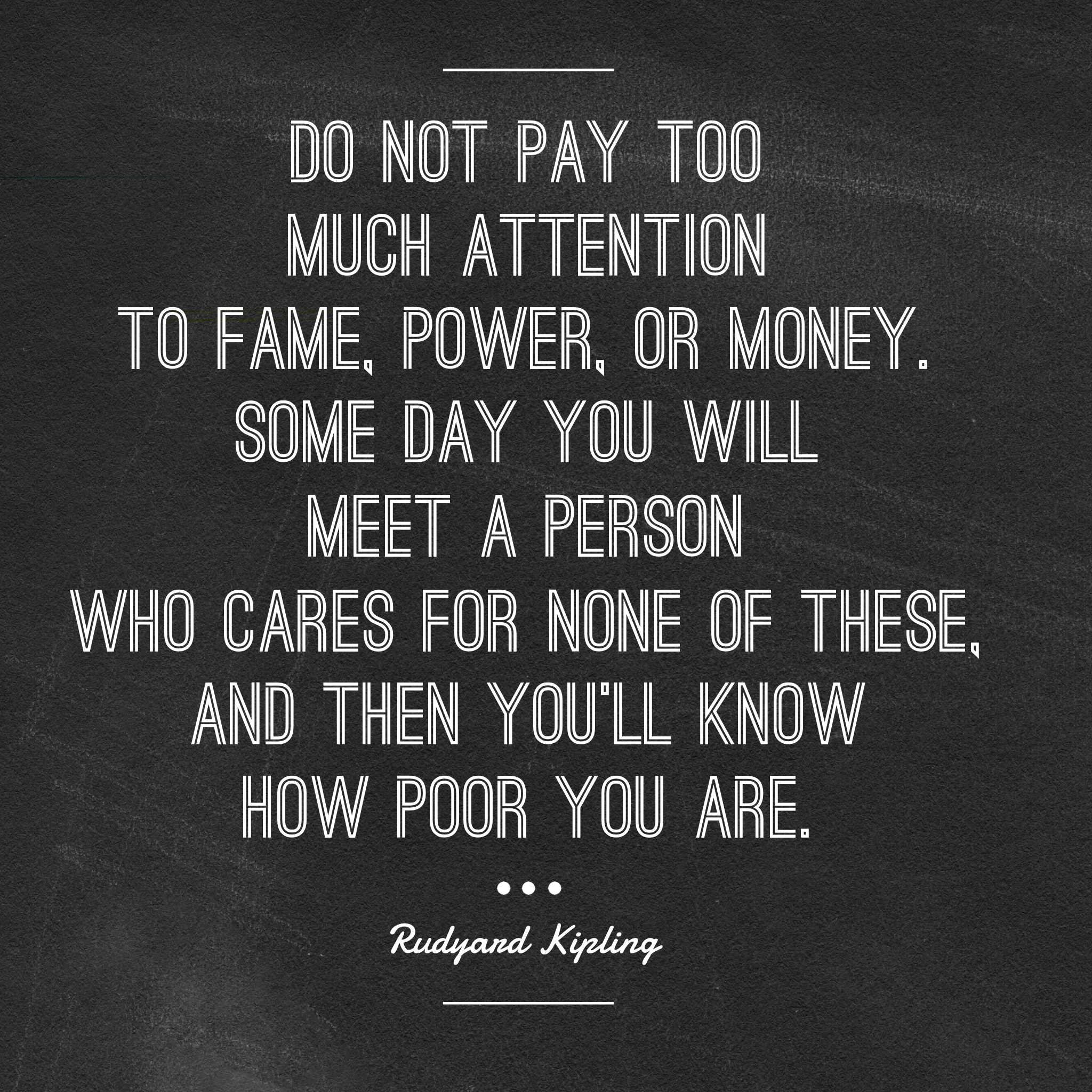 Do Not Pay Too Much Attention To Fame Power Or Money Some Day You Will Meet A Person Who Cares Be Yourself Quotes Rudyard Kipling Quotes If Rudyard Kipling