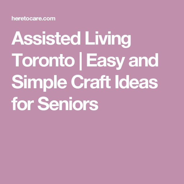 Assisted Living Toronto | Easy And Simple Craft Ideas For Seniors
