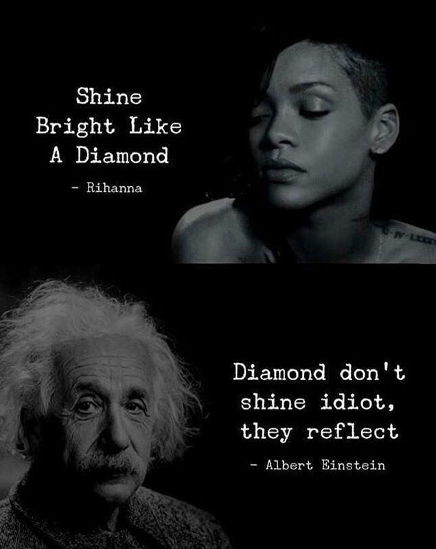 Shine Bright Like A Diamond Rihanna Diamond Don T Shine Idiot They Reflect Albert Einstein Einstein Motivatinal Quotes Funny Quotes