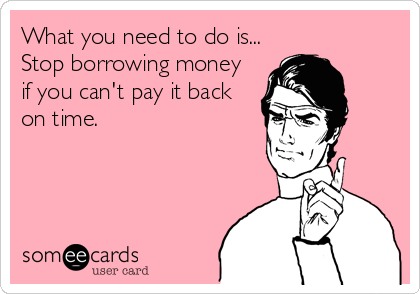 What You Need To Do Is Stop Borrowing Money If You Can T Pay It
