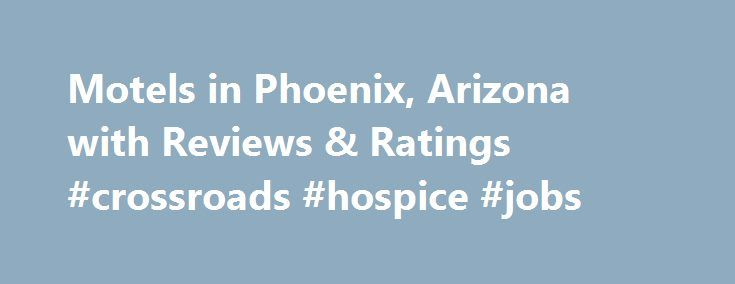 Motels In Phoenix Arizona With Reviews Ratings Crossroads Hoe Jobs Http