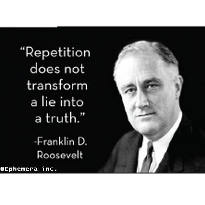 Franklin D. Roosevelt: 'Repetition does not transform a lie into the truth.'- Franklin D Roosevelt