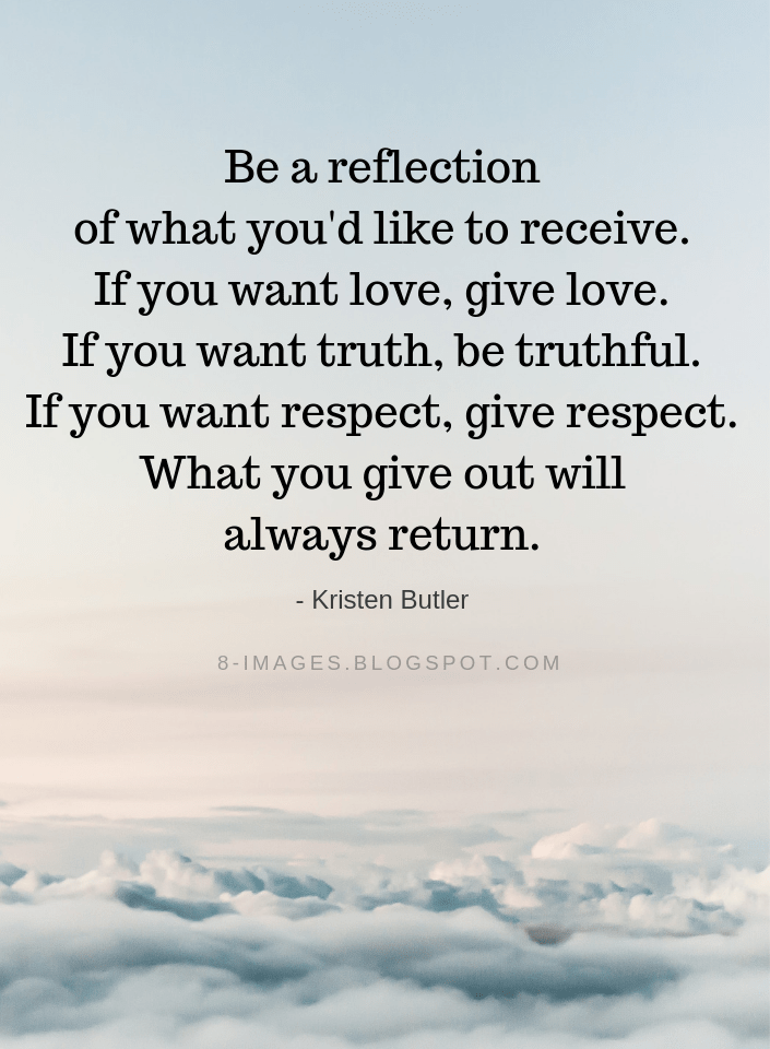 Kristen Butler Quotes Be a reflection of what you'd like to receive  If you want love, give love  If you want truth, be truthful  If you want respect, give respect  What you give out will always retur is part of Respect quotes -