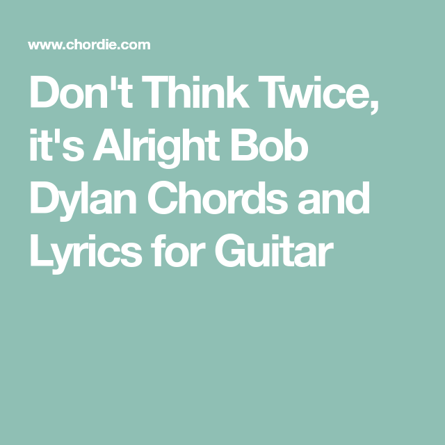 Dont Think Twice Its Alright Bob Dylan Chords And Lyrics For
