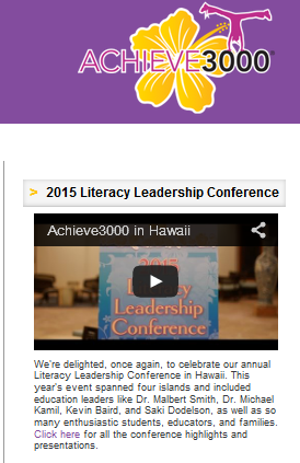 2015 Literacy Conference Achieve3000 Hawaii  We're delighted, once again, to celebrate our annual Literacy Leadership Conference in Hawaii. This year's event spanned four islands and included education leaders like Dr. Malbert Smith, Dr. Michael Kamil, Kevin Baird, and Saki Dodelson, as well as so many enthusiastic students, educators, and families. Click here for all the conference highlights and presentations.