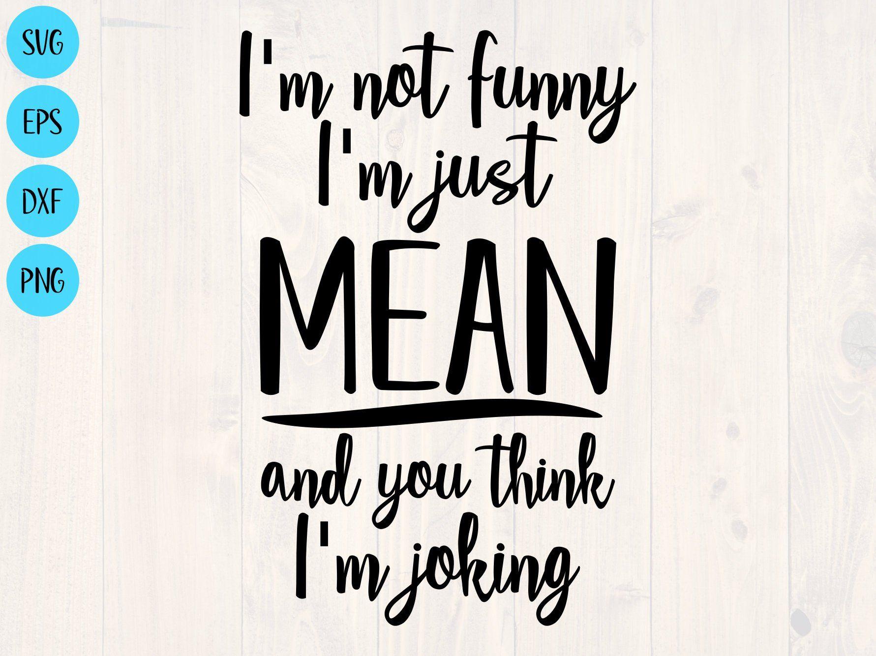 I M Not Funny I M Just Mean And You Think I M Etsy Funny Mom Quotes Funny Quotes Funny Shirt Sayings