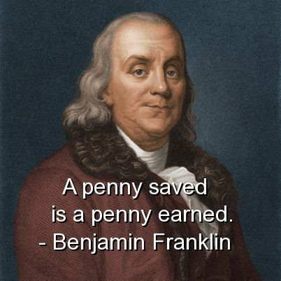 """""""A penny saved is a penny earned"""" Benjamin Franklin"""
