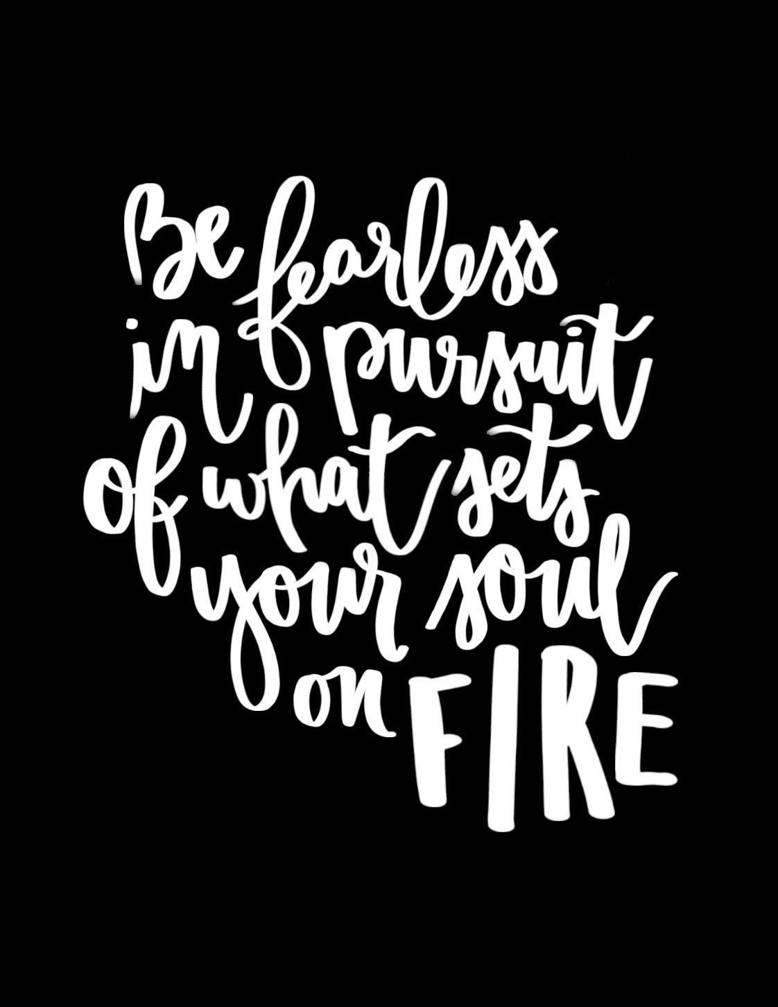 be fearless in pursuit of what sets your soul on fire wise words Words Associated with Fire be fearless in pursuit of what sets your soul on fire