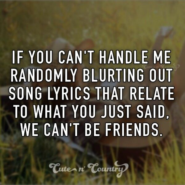 If yyou can't handle me randomly blurting out song lyrics that relate to what you just said, we can't be friends.