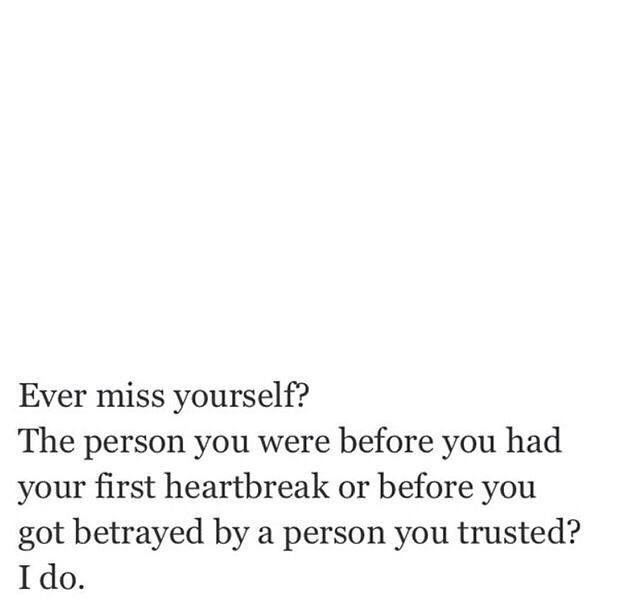 Ever miss yourself? The person you were before you had your first heartbreak or before you got betrayed by a person you trusted? I do.