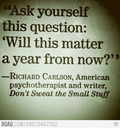 """Ask yourself this question"" 'Will this matter a year from now?' "" -Richard Carlson"
