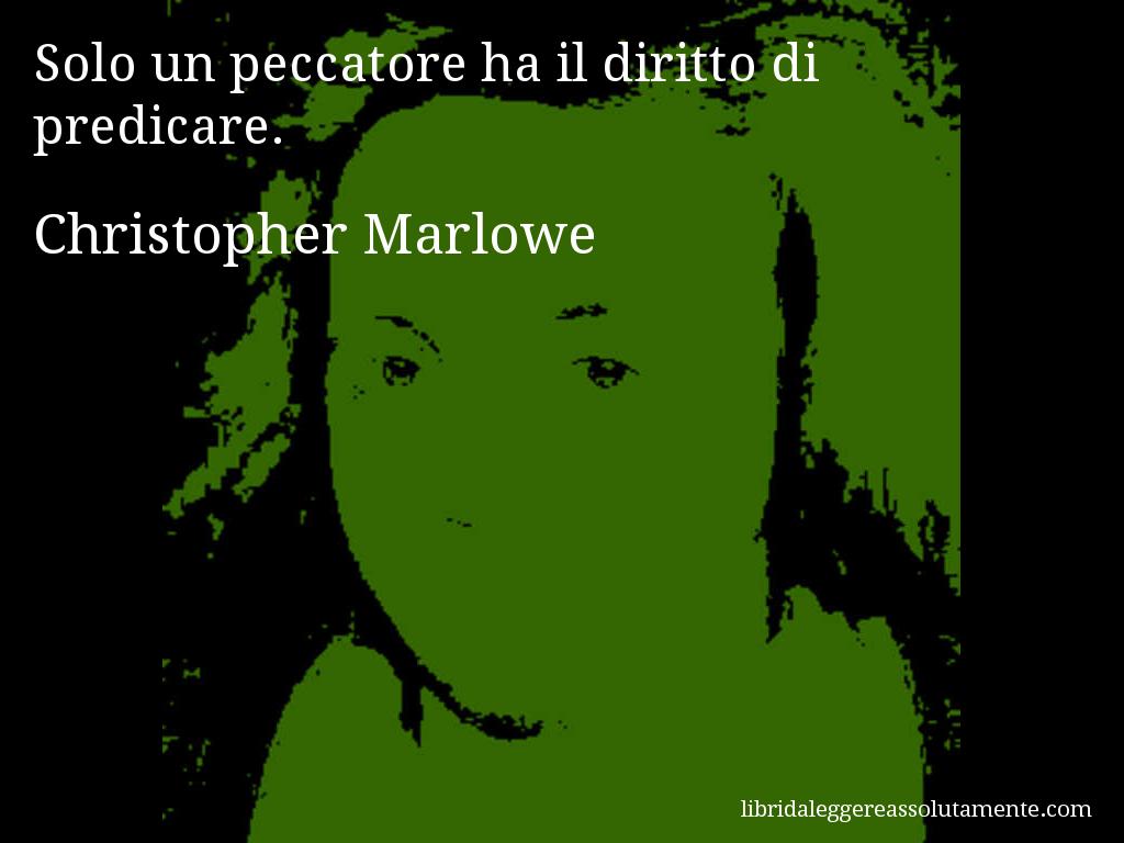 Aforisma di Christopher Marlowe : Solo un peccatore ha il diritto di predicare.