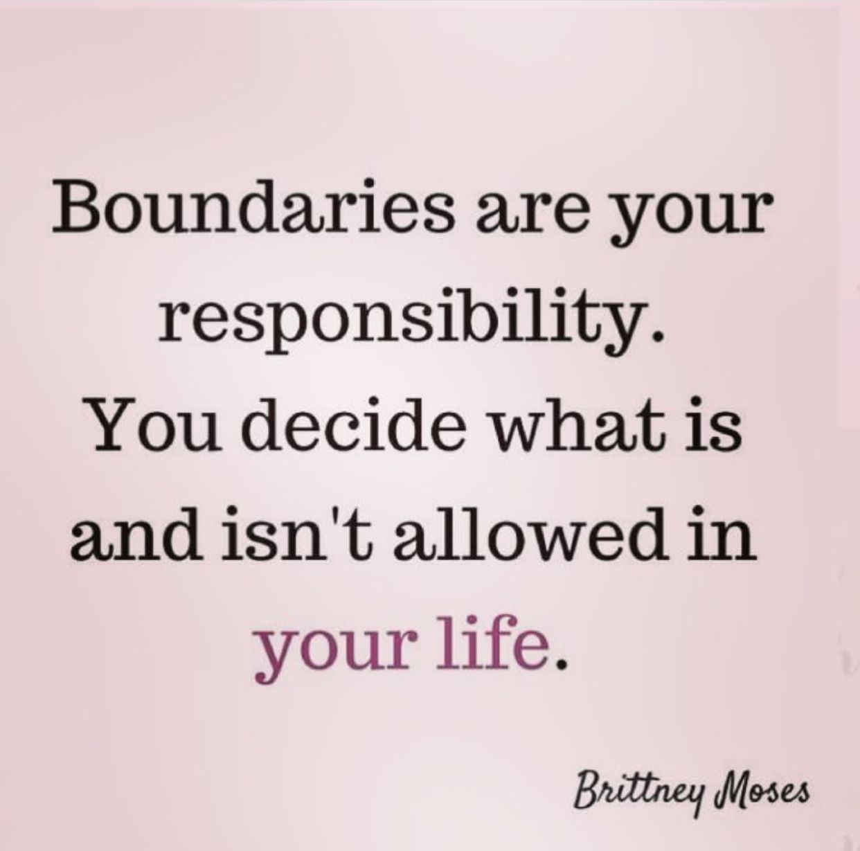 Boundaries are your responsibility. You decide what is and isn't allowed in your life.