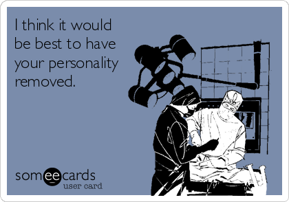 I think it would be best to have your personality removed.