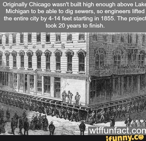 memes ycOh7YI17: 1 comment — iFunny Originally Chicago wasn't built high enough above Lakt Michigan Io be able to dig sewers, so engineers Iifled lhe entire city by 4-14 feet starting in 1855. The project – popular memes on the site