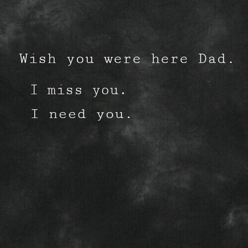 I Really Need You Now I Wish You Could Be Here I Miss My Dad Dad Quotes I Miss You Dad