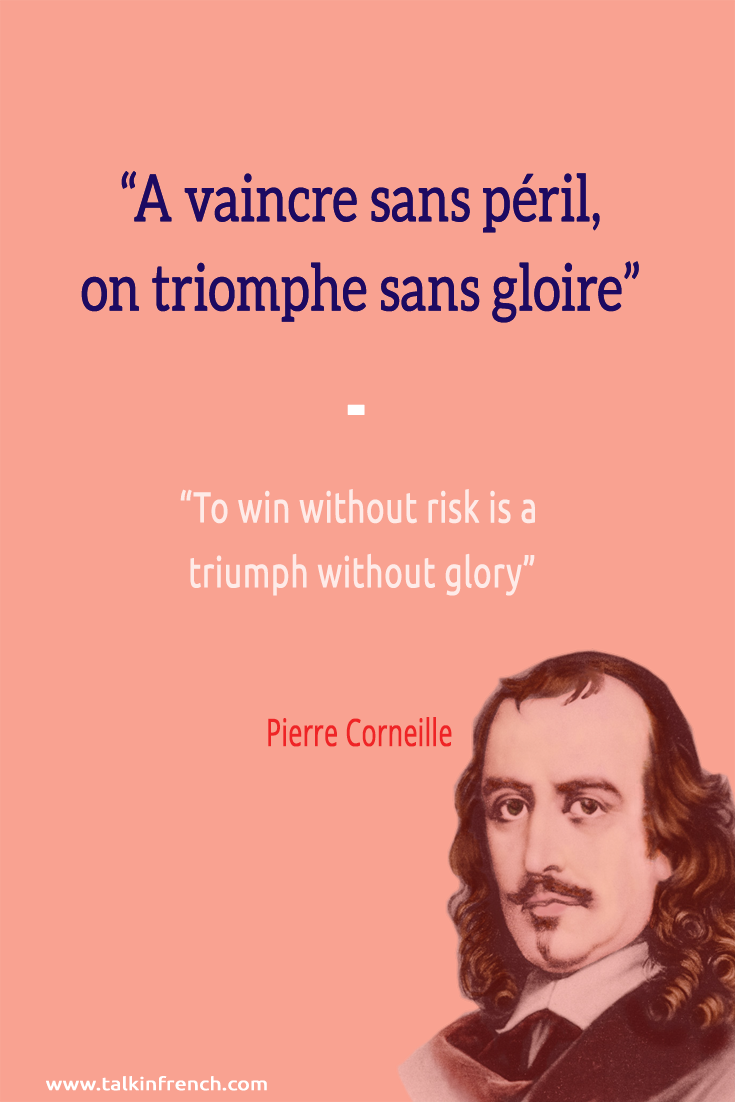 """A vaincre sans péril, on triomphe sans gloire"" To win without risk is a triumph without glory - Corneille 