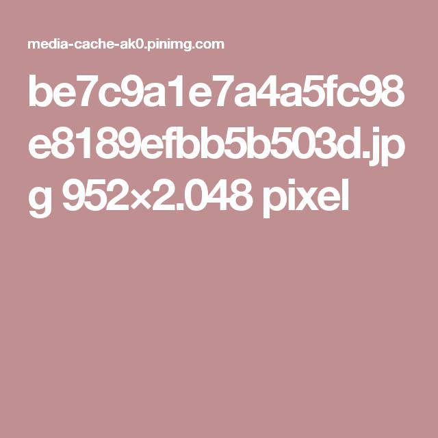 be7c9a1e7a4a5fc98e8189efbb5b503d.jpg 952×2.048 pixel