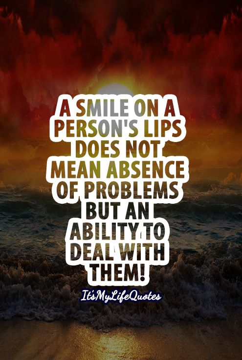 A Smile On A Person Lips Does Not Mean Absence Of Problems But An