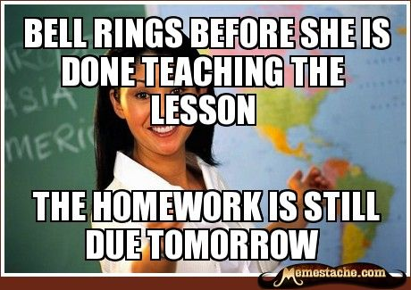 Bell rings before she is done teaching the lesson / The homework is still due tomorrow