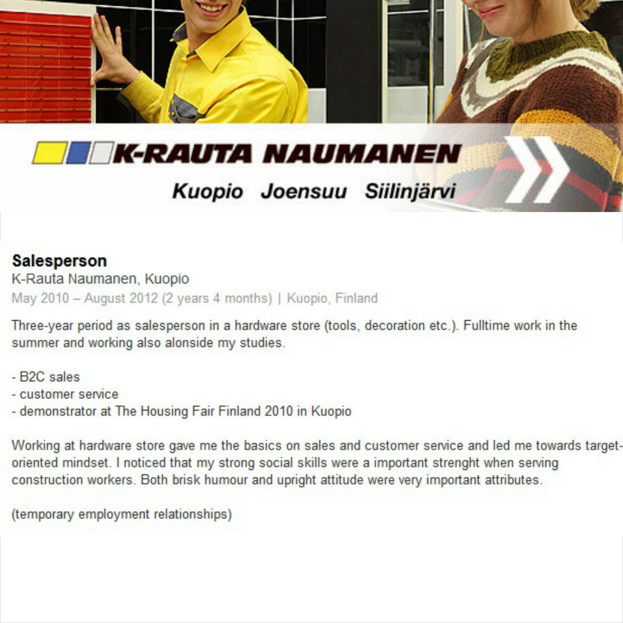 TYÖKOKEMUS: Myyjä / K-Rauta Naumanen, Kuopio 5/2010–8/2012 Myyjän tehtävät rautakaupassa työväline- ja sisustusosastoilla. Kokoaikaista kesätyötä sekä työskentelyä osa-aikaisesti opintojen ohessa. Kuva: http://naumanen.fi/k_rauta.html