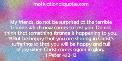 My friends, do not be surprised at the terrible trouble which now comes to test you.  Do not think that something strange is happening to you. But be happy that you are sharing in Christ's sufferings so that you will be happy and full of joy when Christ comes again in glory.  1 Peter 4:12-13